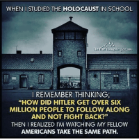 "Memes, 🤖, and The Holocaust: WHEN I STUDIED THE HOLOCAUST IN SCHOOL  e Free Thought  REMEMBER THINKING  ""HOW DID HITLER GET OVER SIX  MILLION PEOPLE TO FOLLOW ALONG  AND NOT FIGHT BACK?""  THEN I REALIZED I'M WATCHING MY FELLOW  AMERICANS TAKE THE SAME PATH Truer words were never spoken 👨🏾‍💻 17thsoulja BlackIG17th trumpacolypse @realdlhughley"