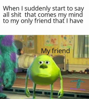 Visible confusion: When I suddenly start to say  all shit that comes my mind  to my only friend that I have  My friend Visible confusion