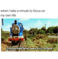 Life, Memes, and Focus: when I take a minute to focus on  my own life  Thomas had  never seen sucha mess So relatable 😒 goodgirlwithbadthoughts 💅🏼