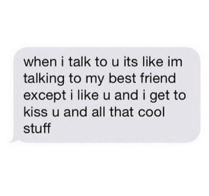 Best Friend, Best, and Cool: when i talk to u its like im  talking to my best friend  except i like u and i get to  kiss u and all that cool  stuff