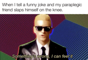 Through the power of laughter: When I tell a funny joke and my paraplegic  friend slaps himself on the knee.  Something's wrong, I can feel it Through the power of laughter