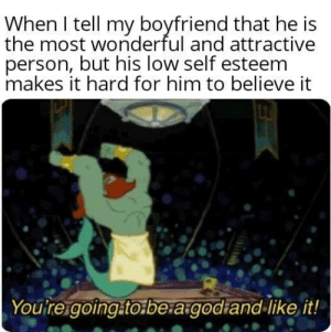 Boyfriend, Attractive Person, and Him: When I tell my boyfriend that he is  the most wonderful and attractive  person, but his low self esteem  makes it hard for him to believe it  Youtreigoing.tobe.agodiand-like it! Take the compliment!