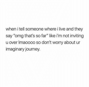 "Journey, Omg, and Relationships: when i tell someone where i live and they  say ""omg that's so far"" like i'm not inviting  u over Imaoooo so don't worry about ur  imaginary journey."