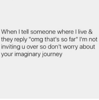 """Bitch, Journey, and Lmao: When I tell someone where I live &  they reply """"omg that's so far"""" I'm not  inviting u over so don't worry about  your imaginary journey Lmao 😂 Stay tf away @bitch_y_quotes__"""