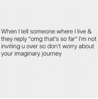 """Bitch, Journey, and Memes: When I tell someone where live &  they reply """"omg that's so far"""" l'm not  inviting u over so don't worry about  your imaginary journey 😂😂😂 @bitch_y_quotes__ ❤❤❤"""
