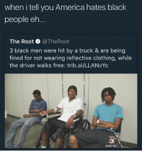 what y'all think: when i tell you America hates black  people eh  The Root·@TheRoot  3 black men were hit by a truck & are being  fined for not wearing reflective clothing, while  the driver walks free: trib.al/LLANvYc  KATC  3  10:07 81 what y'all think