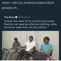 Niggas was prolly juggin 😖: when i tell you America hates black  people eh  The Root @TheRoot  3 black men were hit by a truck & are being  fined for not wearing reflective clothing, while  the driver walks free: trib.al/LLANVYc  KATC  3 Niggas was prolly juggin 😖