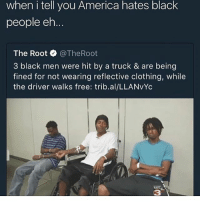 Can't be real lmao @no_chill_humor: when i tell you America hates black  people eh  The Root @TheRoot  3 black men were hit by a truck & are being  fined for not wearing reflective clothing, while  the driver walks free: trib.al/LLANvYc  KATC  3 Can't be real lmao @no_chill_humor