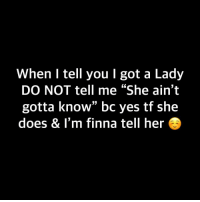 "🙂🙂🙂: When I tell you I got a Lady  DO NOT tell me ""She ain't  gotta know"" bc yes tf she  does & I'm finna tell her 🙂🙂🙂"