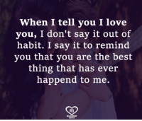 Love, Memes, and Say It: When I tell you I love  you, I don't say it out of  habit. I say it to remind  you tnat you are the best  thing that has ever  happend to me.  RO