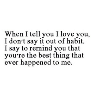 https://iglovequotes.net/: When I tell you I love you,  I don't say it out of habit  I say to remind you that  you're the best thing that  ever happened to me https://iglovequotes.net/
