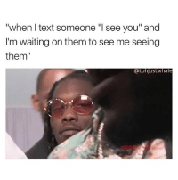 """Text, Girl Memes, and Waiting...: """"when I text someone """"I see you"""" and  I'm waiting on them to see me seeing  them""""  @tbhjustwhale hi"""