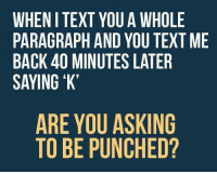 Text Memes: WHEN I TEXT YOU A WHOLE  PARAGRAPH AND YOU TEXT ME  BACK 40 MINUTES LATER  SAYING 'K'  ARE YOU ASKING  TO BE PUNCHED?