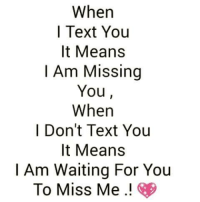For You: When  I Text You  It Means  I Am Missing  You  When  Don't Text You  It Means  I Am Waiting For You  To Miss Me