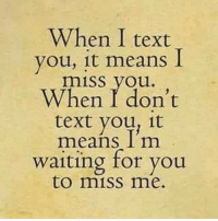 Younes: When I text  you, it means  I  miss you.  When don't  text youn it  means I'm  waiting for you  to miss me.