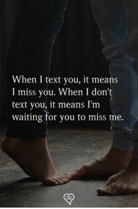 Memes, Text, and Waiting...: When I text you, it means  I miss you. When I don't  text you, it means I'm  waiting for you to miss me.