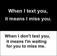 miss you: When I text you,  it means miss you.  When I don't text you,  it means I'm waiting  for you to miss me.