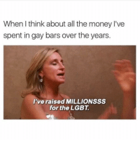 I am SUCH a good person 😇: When I think about all the money I've  spent in gay bars over the years.  lve raised MILLIONSSS  for the LGBT I am SUCH a good person 😇