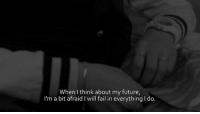 Afraidness: When I think about my future,  I'm a bit afraid I will fail in everything Ido.