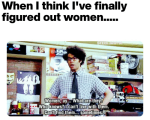 Reddit, Live, and Women: When I think I've finally  figured out women....  STEELDAWTIG  Women, ay.. What are they?  Who knows? I can't live with them.  Can't find them.. sometimes. No, I don't think I ever will