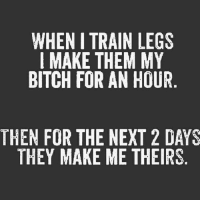 Hahah agreed?: WHEN I TRAIN LEGS  I MAKE THEM MY  BITCH FOR AN HOUR  THEN FOR THE NEXT 2 DAYS  THEY MAKE ME THEIRS Hahah agreed?