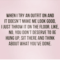 Funny, Memes, and Good: WHEN I TRY AN OUTFIT ON AND  IT DOESN'T MAKE ME LOOK GOOD  IJUST THROW IT ON THE FLOOR. LIKE  NO. YOU DON'T DESERVE TO BE  HUNG UP, SIT THERE AND THINK  ABOUT WHAT YOU'VE DONE #sarcastic #funny-quotes #sarcasm #funny-memes