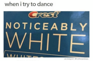 Crest, noticeably white: when i try to dance  Crest  NOTICEA BLY  WHITE  WIU  via instagram:@mytherapistsays Crest, noticeably white