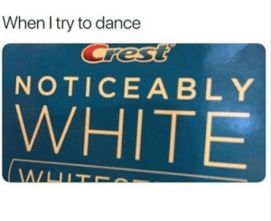 Dancing. by ChorizoTapatio FOLLOW 4 MORE MEMES.: When I try to dance  Crest  NOTICEABLY  WHITE  WHIT Dancing. by ChorizoTapatio FOLLOW 4 MORE MEMES.