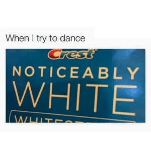 Dominate the dancefloor by tforpatato FOLLOW 4 MORE MEMES.: When I try to dance  Crest  NOTICEABLY  WHITE  WHIT Dominate the dancefloor by tforpatato FOLLOW 4 MORE MEMES.