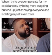 Memes, Anxiety, and Congratulations: When I try to overcompensate for my  social anxiety by being more outgoing  but end up just annoying everyone and  isolating myself even more  Gthedryginger  congratulations  ou played yourself Memes