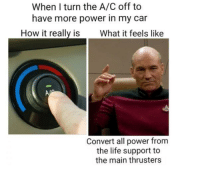 "<p>Maximum warp Mr. Scotty via /r/memes <a href=""https://ift.tt/2rcCiVL"">https://ift.tt/2rcCiVL</a></p>: When I turn the A/C off to  have more power in my car  How it really is What it feels like  Convert all power from  the life support to  the main thrusters <p>Maximum warp Mr. Scotty via /r/memes <a href=""https://ift.tt/2rcCiVL"">https://ift.tt/2rcCiVL</a></p>"
