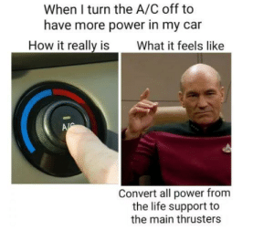 Maximum warp Mr. Scotty (i.redd.it): When I turn the A/C off to  have more power in my car  How it really is What it feels like  Convert all power from  the life support to  the main thrusters Maximum warp Mr. Scotty (i.redd.it)