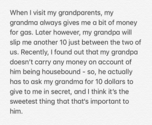They are 80 and 84, I love them very much: When I visit my grandparents, my  grandma always gives me a bit of money  for gas. Later however, my grandpa will  slip me another 10 just between the two of  us. Recently, I found out that my grandpa  doesn't carry any money on account of  him being housebound so, he actually  has to ask my grandma for 10 dollars to  give to me in secret, and I think it's the  sweetest thing that that's important to  him. They are 80 and 84, I love them very much