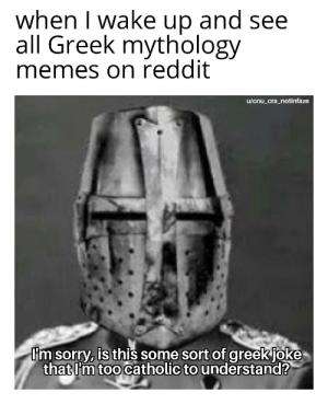 what is up with these Greeks: when I wake up and see  all Greek mythology  memes on reddit  u/cnu_cra_notinfaze  I'm sorry, is this some sort of greek joke  that I'm too catholic to understand? what is up with these Greeks