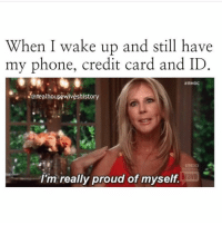 Bravo, Credit Cards, and Girl Memes: When I wake up and still have  my phone, credit card and ID  RRHOC  Corealhousewiveshistory  Bravo  I'm really proud of myself. Tell tale sign of a good night (@housewifewithnojob)