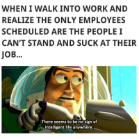 No Sign Of Intelligent Life: WHEN I WALK INTO WORK AND  REALIZE THE ONLY EMPLOYEES  SCHEDULED ARE THE PEOPLE I  CAN'T STAND AND SUCK AT THEIR  JOB.  There seems to be no Sign of  intelligent life anywhere.