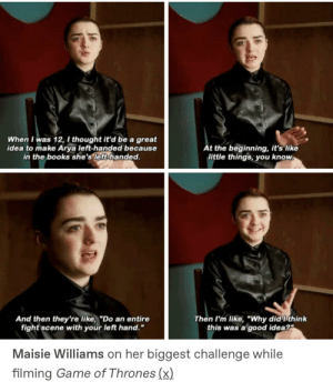 "game-of-thrones-fans:  Maisie ♥️♥️♥️: When I was 12, I thought it'd be a great  idea to make Arya left-handed because  in the books she's left-handed.  t the beginning, it's like  little things you know  And then they're like,""Do an entire  Then I'm like, ""Why did ithink  this was a good idea?  fight scene with your left hand.""  Maisie Williams on her biggest challenge while  filming Game of Thrones (x) game-of-thrones-fans:  Maisie ♥️♥️♥️"