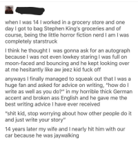 """Advice, Ass, and Huh: when I was 14 I worked in a grocery store and one  day I got to bag Stephen King's groceries and of  course, being the little horror fiction nerd I am I was  completely starstruck  I think he thought l was gonna ask for an autograph  because I was not even lowkey staring I was full on  moon-faced and bouncing and he kept looking over  at me hesitantly like aw jeez kid fuck off  anyways l finally managed to squeak out that I was a  huge fan and asked for advice on writing, """"how do l  write as well as you do?"""" in my horrible thick German  accent and broken ass English and he gave me the  best writing advice I have ever received  """"shit kid, stop worrying about how other people do it  and just write your story""""  14 years later my wife and I nearly hit him with our  car because he was jaywalking"""