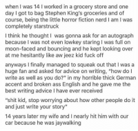 """Advice, Ass, and Nerd: when I was 14 I worked in a grocery store and one  day I got to bag Stephen King's groceries and of  course, being the little horror fiction nerd I am I was  completely starstruck  I think he thought I was gonna ask for an autograph  because I was not even lowkey staring I was full on  moon-faced and bouncing and he kept looking over  at me hesitantly like aw jeez kid fuck off  anyways I finally managed to squeak out that I was a  huge fan and asked for advice on writing, """"how dol  write as well as you do?"""" in my horrible thick German  accent and broken ass English and he gave me the  best writing advice I have ever received  """"shit kid, stop worrying about how other people do it  and just write your story""""  14 years later my wife and I nearly hit him with our  car because he was jaywalking"""