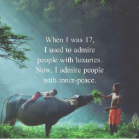 Beautiful, Love, and Memes: When I was 17,  I used to admire  people with luxuries.  Now, I admire people  with inner-peace 🙏🏼 ✨ . ❤️love. Flow. Serve 🙏🏼 . . . . wordsdoinspire wordsoftheday buddha higherawakening highervibrations higherpower kindness thirdeye pressure collors stars universe betterlife vibrations loveandlight beautiful magic love healing adventure peace yourdreams signs feelings affirmations
