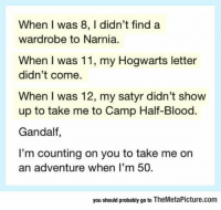 """Club, Gandalf, and Life: When I was 8, I didn't find a  wardrobe to Narnia.  When I was 11, my Hogwarts letter  didn't come.  When I was 12, my satyr didn't show  up to take me to Camp Half-Blood.  Gandalf,  I'm counting on you to take me on  an adventure when I'm 50  you should probably go to TheMetaPicture.com <p><a href=""""http://laughoutloud-club.tumblr.com/post/156006386348/life-disappointments"""" class=""""tumblr_blog"""">laughoutloud-club</a>:</p>  <blockquote><p>Life Disappointments</p></blockquote>"""