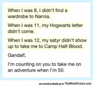 Club, Gandalf, and Life: When I was 8, I didn't find a  wardrobe to Narnia.  When I was 11, my Hogwarts letter  didn't come.  When I was 12, my satyr didn't show  up to take me to Camp Half-Blood.  Gandalf,  I'm counting on you to take me on  an adventure when I'm 50  you should probably go to TheMetaPicture.com laughoutloud-club:  Life Disappointments