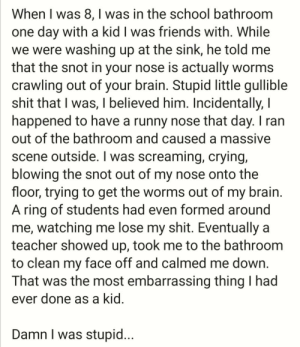 Crying, Friends, and School: When I was 8, I was in the school bathroom  one day with a kid I was friends with. While  we were washing up at the sink, he told me  that the snot in your nose is actually worms  crawling out of your brain. Stupid little gullible  shit that I was, I believed him. Incidentally, I  happened to have a runny nose that day. I ran  out of the bathroom and caused a massive  scene outside. I was screaming, crying,  blowing the snot out of my nose onto the  floor, trying to get the worms out of my brain  A ring of students had even formed around  me, watching me lose my shit. Eventually a  teacher showed up, took me to the bathroom  to clean my face off and calmed me down.  That was the most embarrassing thing I had  ever done as a kid.  Damn I was stupid... Unfortunately, this really happened