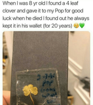 Sounds like a great guy: When I was 8 yr old I found a 4 leaf  clover and gave it to my Pop for good  luck when he died I found out he always  kept it in his wallet (for 20 years)  -94 Sounds like a great guy