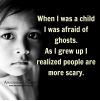 Memes, Quotes, and Awesome: When I was a child  I was afraid of  ghosts.  As I grew up I  realized people are  more scary.  Awesome Quotes  www.Awesomequotes4u.com Gr8 ppl , Gr8 thoughts