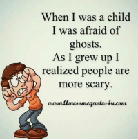 Memes, 🤖, and Com: When I was a child  I was afraid of  ghosts.  As I grew up I  realized people are  more scary  wwwllwesomequates4u.com