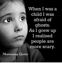 Memes, Quotes, and 🤖: When I was a  child I was  afraid of  ghosts  As I grew up  l realized  people are  more scary  Mesmeuizing Quotes