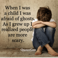 Quotes, Gate, and Com: When I was  a child I was  afraid of ghosts.  As I grew up  realized people  are more  scary  Quotes Gate  www.quotesgate.com