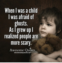 Memes, Ups, and Ghost: When I was a child  I was afraid of  ghosts  As grew up l  realized people are  more Scary  Awesome Quotes  www.Awesomequotes4u.com