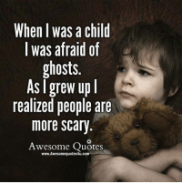 Memes, Ghost, and 🤖: When I was a child  I was afraid of  ghosts.  As grew up  l  realized people are  more Scary.  Awesome Quotes  www.Awesomequotes4u.com